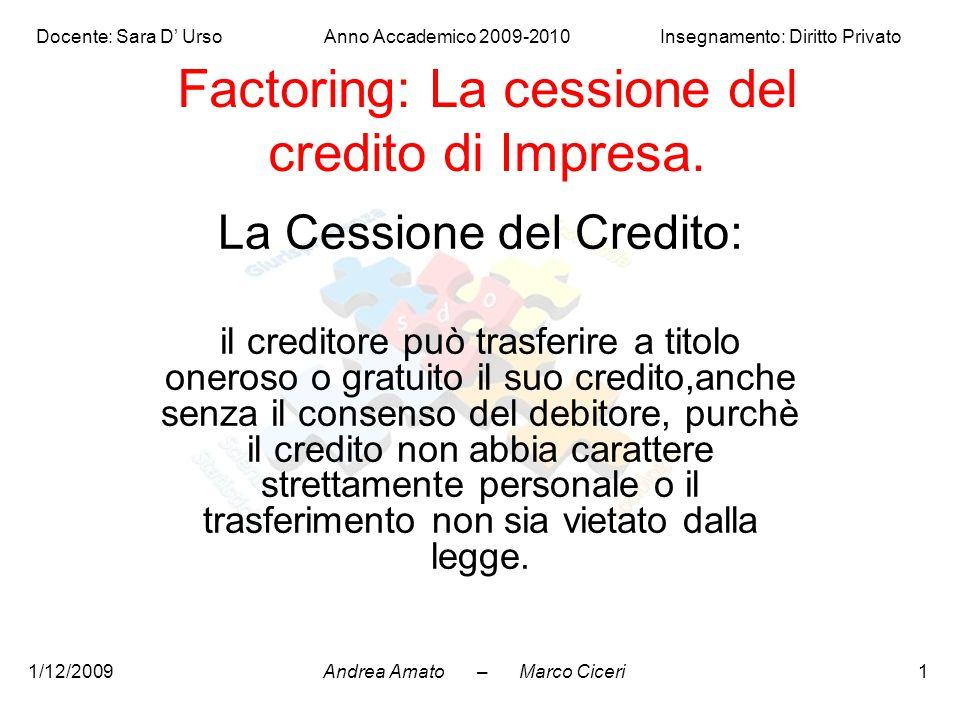 Andrea Amato – Marco Ciceri Docente: Sara D' Urso Anno Accademico 2009-2010 Insegnamento: Diritto Privato 1/12/20091 Factoring: La cessione del credit