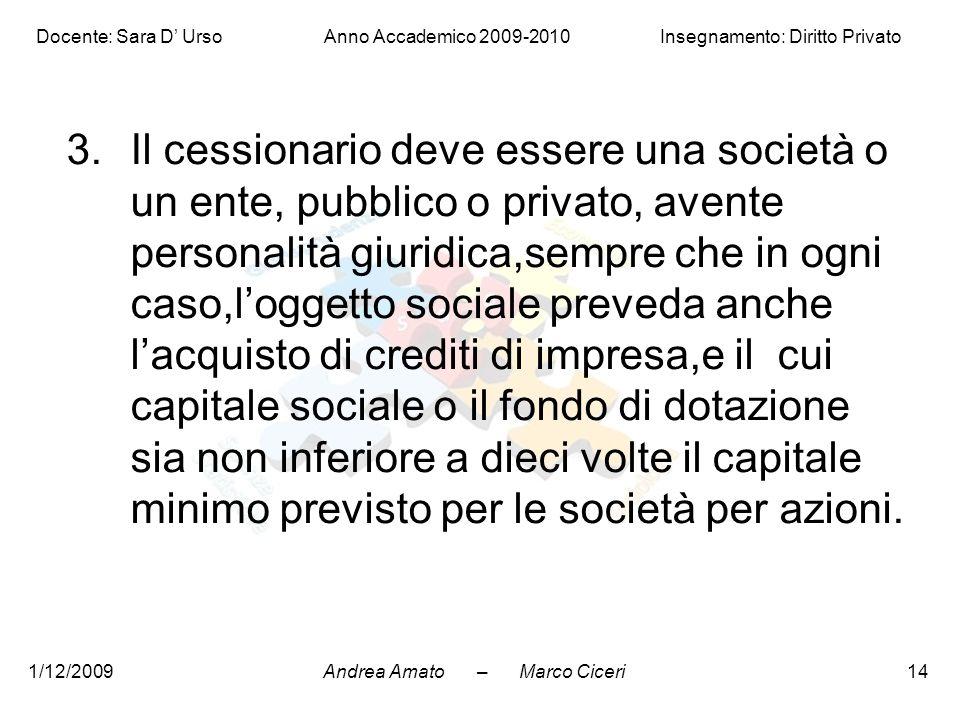 Andrea Amato – Marco Ciceri Docente: Sara D' Urso Anno Accademico 2009-2010 Insegnamento: Diritto Privato 1/12/200914 3.Il cessionario deve essere una