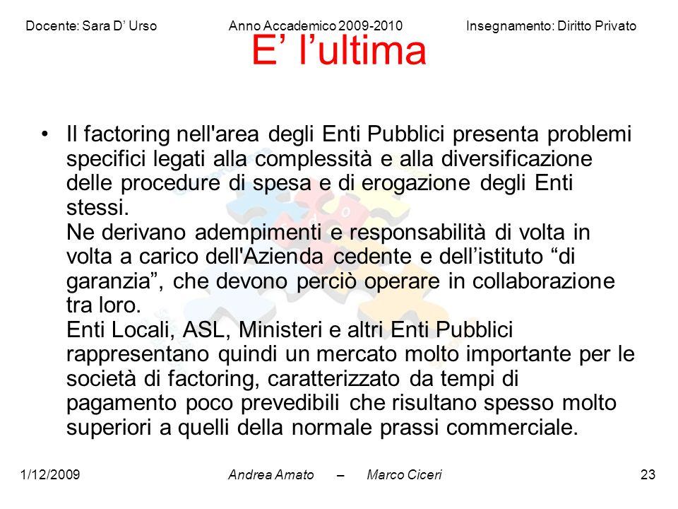Andrea Amato – Marco Ciceri Docente: Sara D' Urso Anno Accademico 2009-2010 Insegnamento: Diritto Privato 1/12/200923 E' l'ultima Il factoring nell'ar