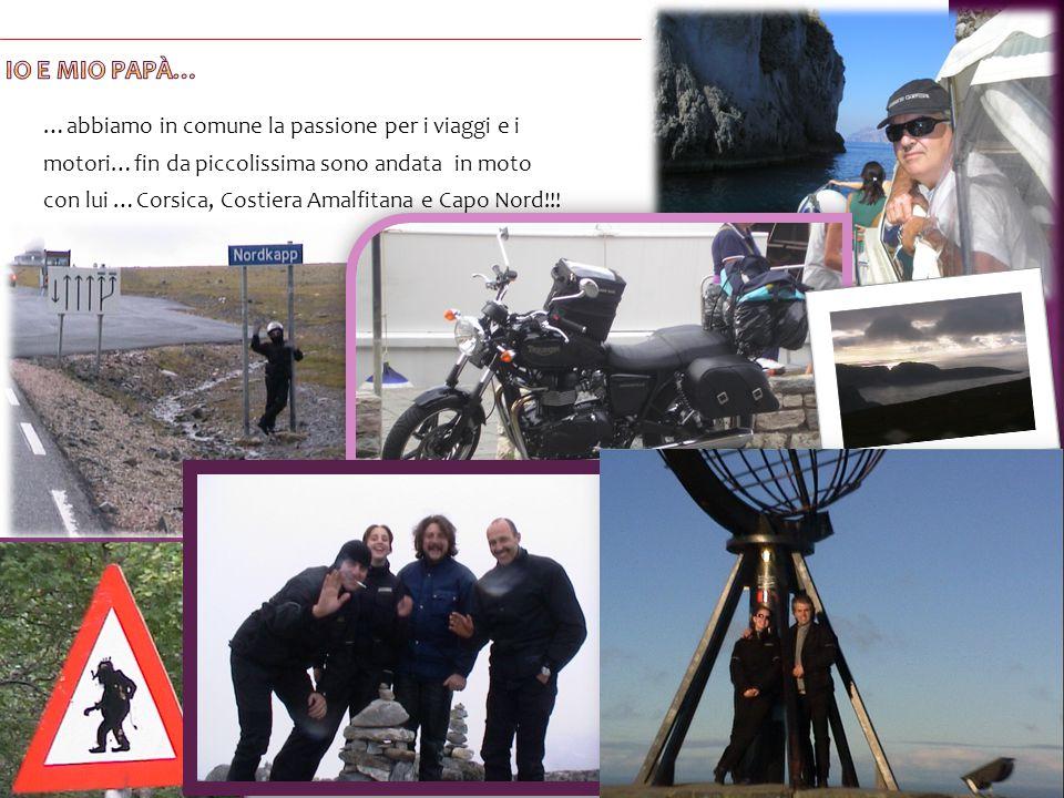 …abbiamo in comune la passione per i viaggi e i motori…fin da piccolissima sono andata in moto con lui …Corsica, Costiera Amalfitana e Capo Nord!!!