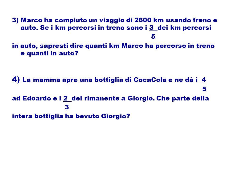 3) Marco ha compiuto un viaggio di 2600 km usando treno e auto. Se i km percorsi in treno sono i 3 dei km percorsi 5 in auto, sapresti dire quanti km