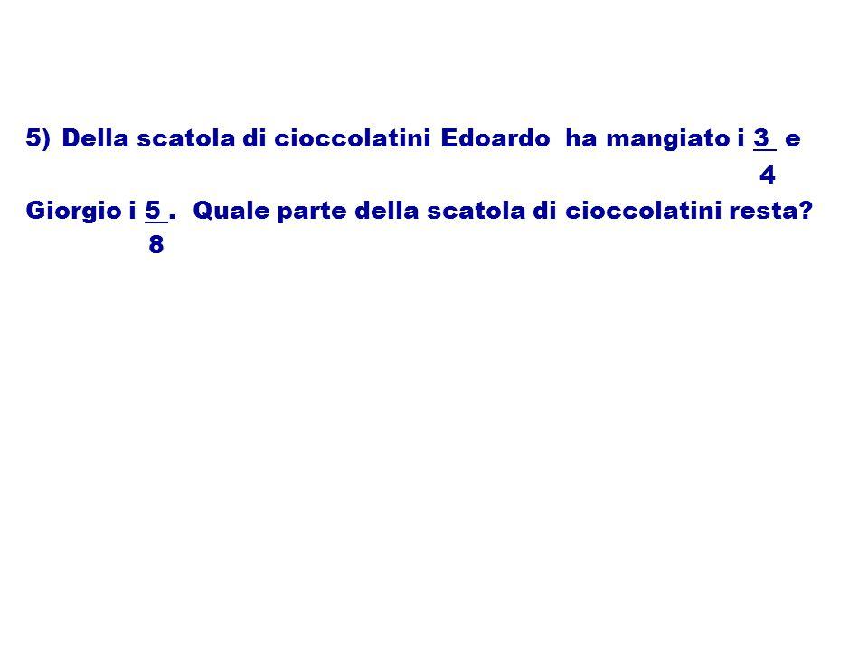 5) Della scatola di cioccolatini Edoardo ha mangiato i 3 e 4 Giorgio i 5. Quale parte della scatola di cioccolatini resta? 8