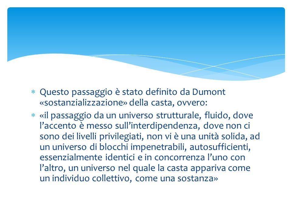  Questo passaggio è stato definito da Dumont «sostanzializzazione» della casta, ovvero:  «il passaggio da un universo strutturale, fluido, dove l'accento è messo sull'interdipendenza, dove non ci sono dei livelli privilegiati, non vi è una unità solida, ad un universo di blocchi impenetrabili, autosufficienti, essenzialmente identici e in concorrenza l'uno con l'altro, un universo nel quale la casta appariva come un individuo collettivo, come una sostanza»