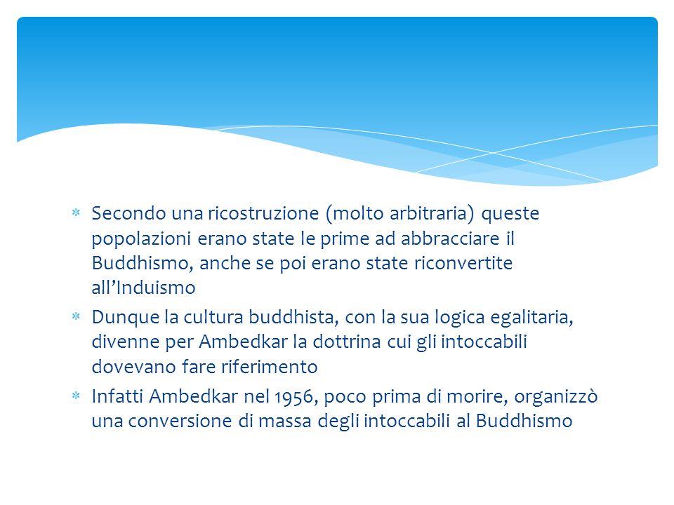  Secondo una ricostruzione (molto arbitraria) queste popolazioni erano state le prime ad abbracciare il Buddhismo, anche se poi erano state riconvertite all'Induismo  Dunque la cultura buddhista, con la sua logica egalitaria, divenne per Ambedkar la dottrina cui gli intoccabili dovevano fare riferimento  Infatti Ambedkar nel 1956, poco prima di morire, organizzò una conversione di massa degli intoccabili al Buddhismo