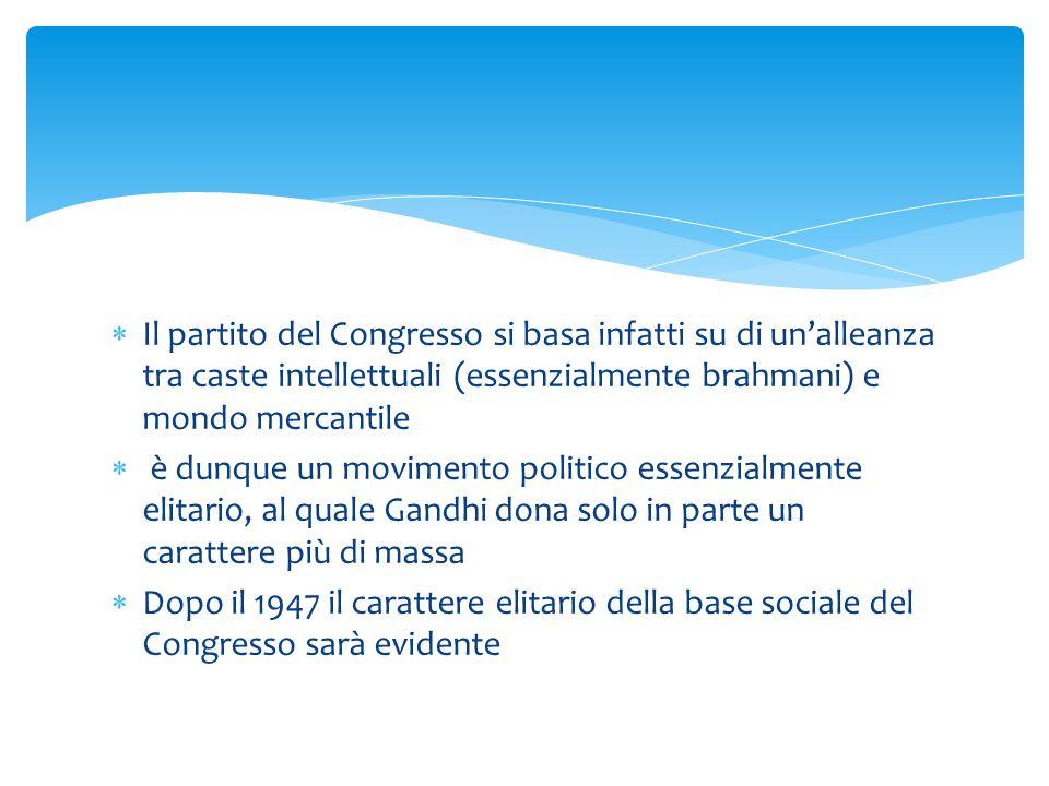  Il partito del Congresso si basa infatti su di un'alleanza tra caste intellettuali (essenzialmente brahmani) e mondo mercantile  è dunque un movimento politico essenzialmente elitario, al quale Gandhi dona solo in parte un carattere più di massa  Dopo il 1947 il carattere elitario della base sociale del Congresso sarà evidente