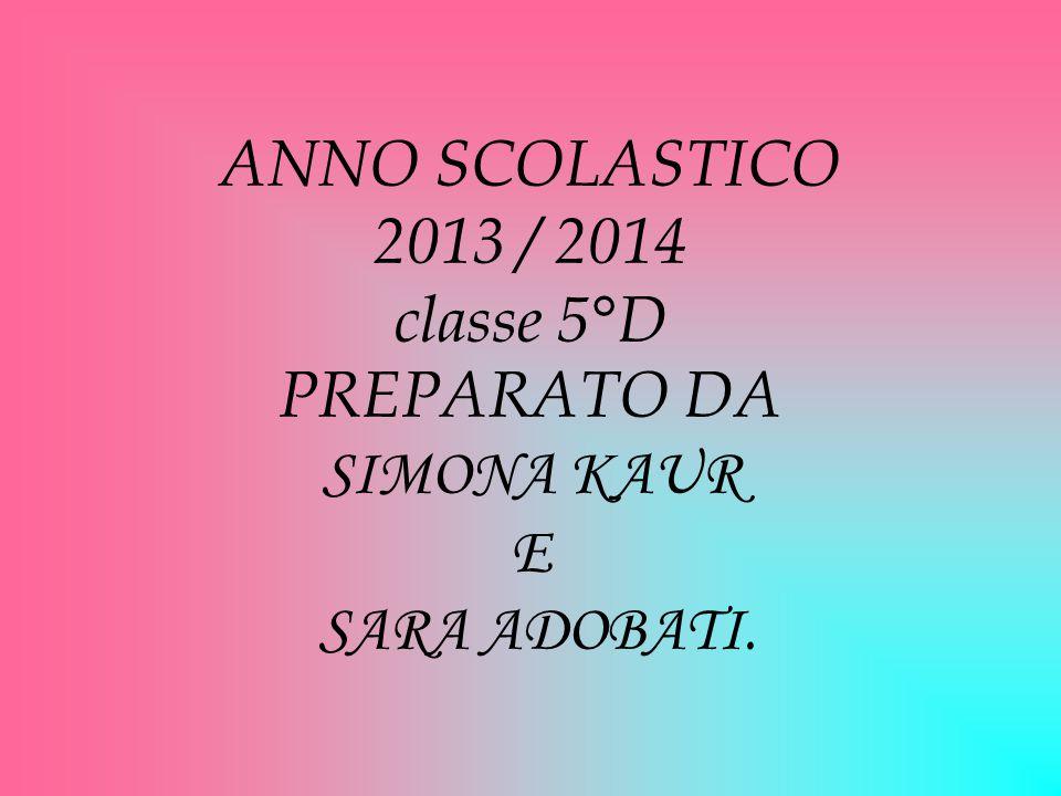 ANNO SCOLASTICO 2013 / 2014 classe 5°D PREPARATO DA SIMONA KAUR E SARA ADOBATI.