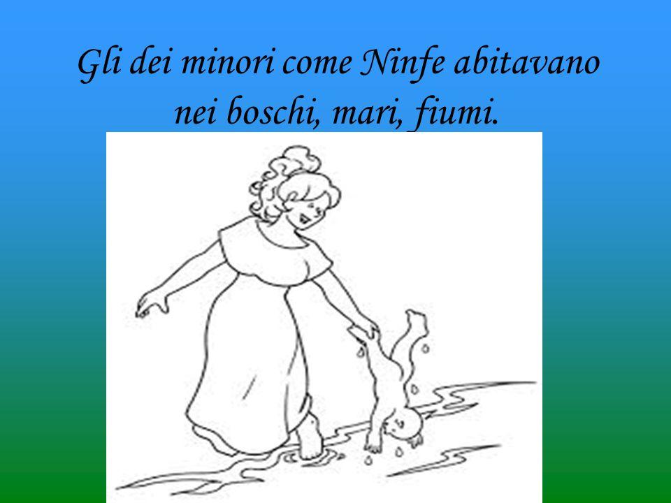 Gli dei minori come Ninfe abitavano nei boschi, mari, fiumi.