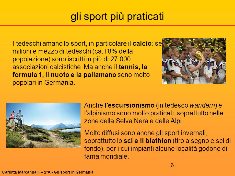 6 gli sport più praticati I tedeschi amano lo sport, in particolare il calcio: sei milioni e mezzo di tedeschi (ca. l'8% della popolazione) sono iscri