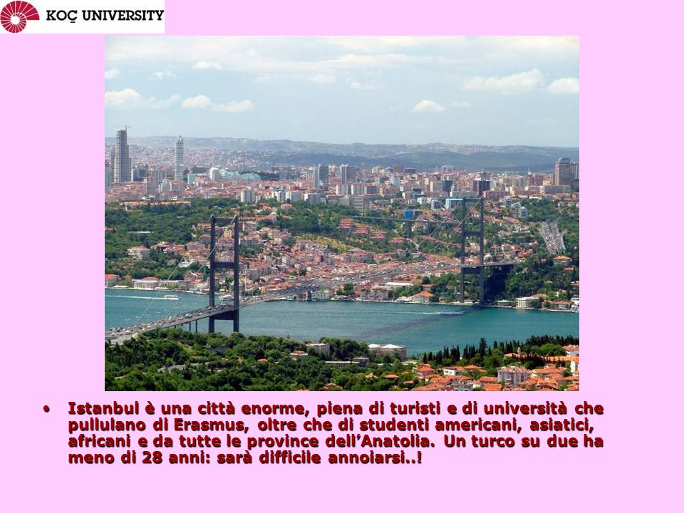 Istanbul è una città enorme, piena di turisti e di università che pullulano di Erasmus, oltre che di studenti americani, asiatici, africani e da tutte le province dell'Anatolia.