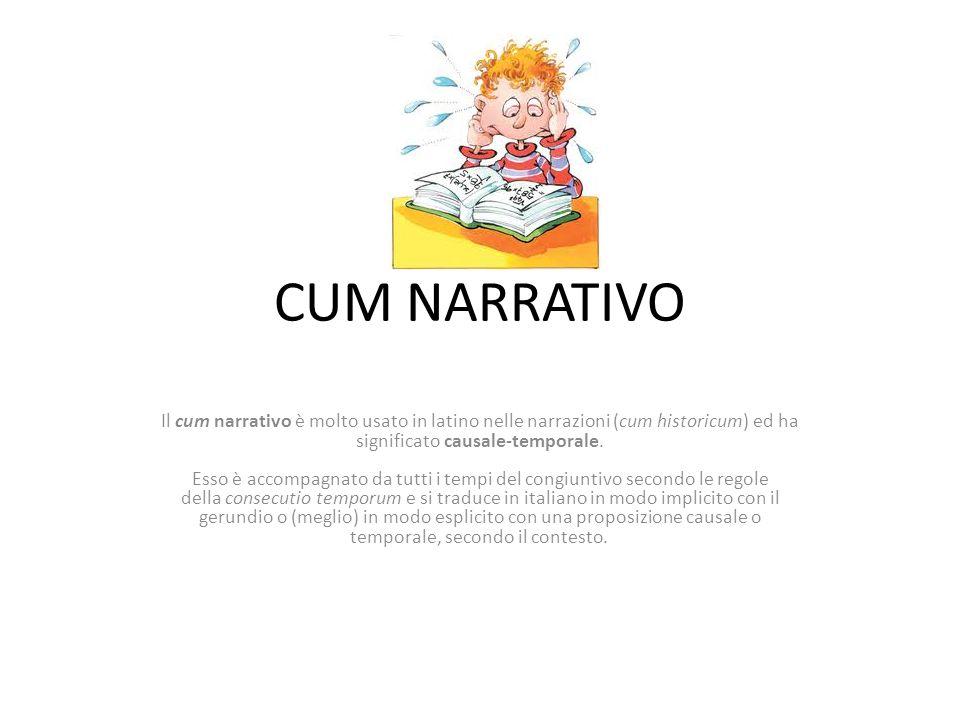 CUM NARRATIVO Il cum narrativo è molto usato in latino nelle narrazioni (cum historicum) ed ha significato causale-temporale. Esso è accompagnato da t
