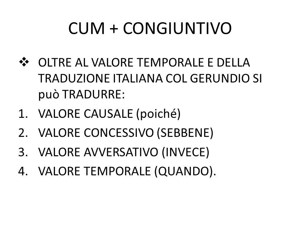 CUM + CONGIUNTIVO  OLTRE AL VALORE TEMPORALE E DELLA TRADUZIONE ITALIANA COL GERUNDIO SI può TRADURRE: 1.VALORE CAUSALE (poiché) 2.VALORE CONCESSIVO