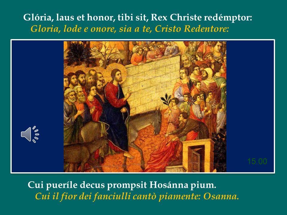 Glória, laus et honor, tibi sit, Rex Christe redémptor: Gloria, lode e onore, sia a te, Cristo Redentore: Cui pueríle decus prompsit Hosánna pium.