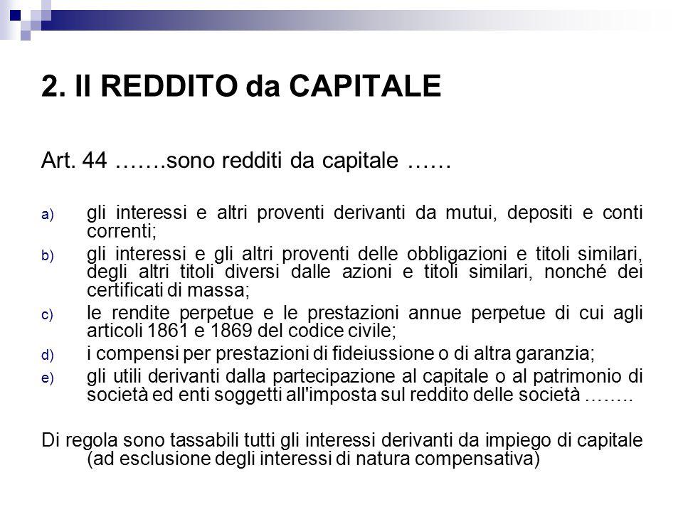 2. Il REDDITO da CAPITALE Art. 44 …….sono redditi da capitale …… a) gli interessi e altri proventi derivanti da mutui, depositi e conti correnti; b) g