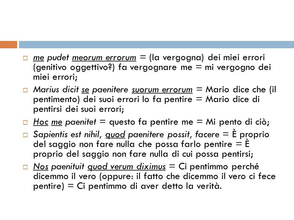  me pudet meorum errorum = (la vergogna) dei miei errori (genitivo oggettivo?) fa vergognare me = mi vergogno dei miei errori;  Marius dicit se paen