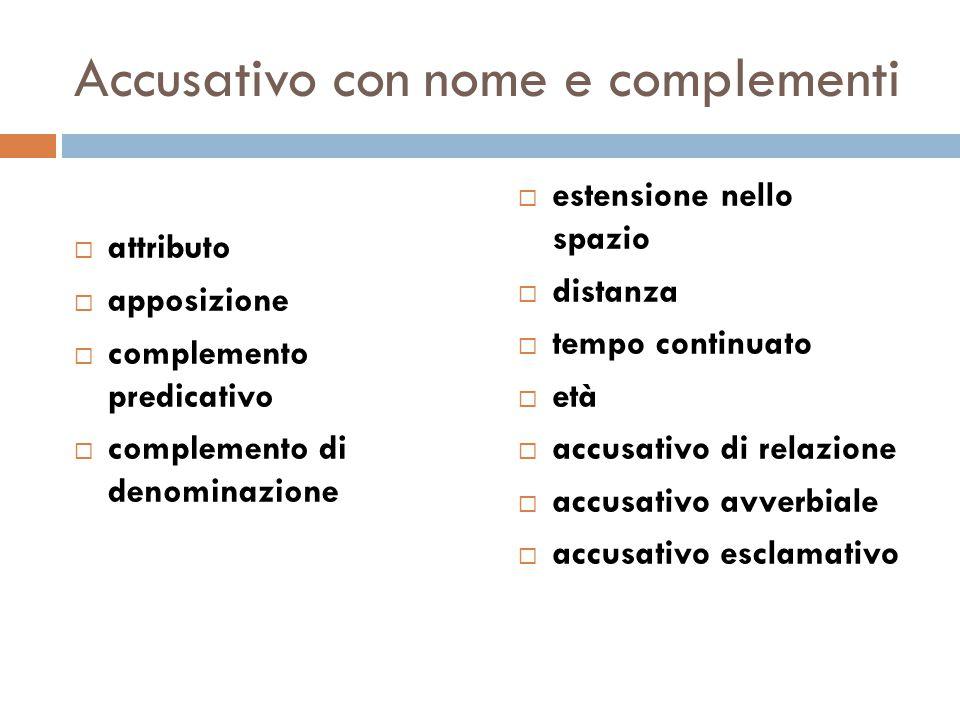 Accusativo con nome e complementi  attributo  apposizione  complemento predicativo  complemento di denominazione  estensione nello spazio  dista