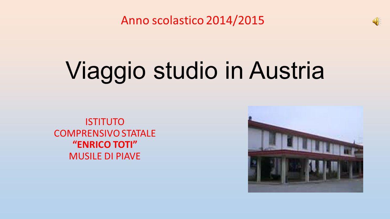 """Viaggio studio in Austria ISTITUTO COMPRENSIVO STATALE """"ENRICO TOTI"""" MUSILE DI PIAVE Anno scolastico 2014/2015"""