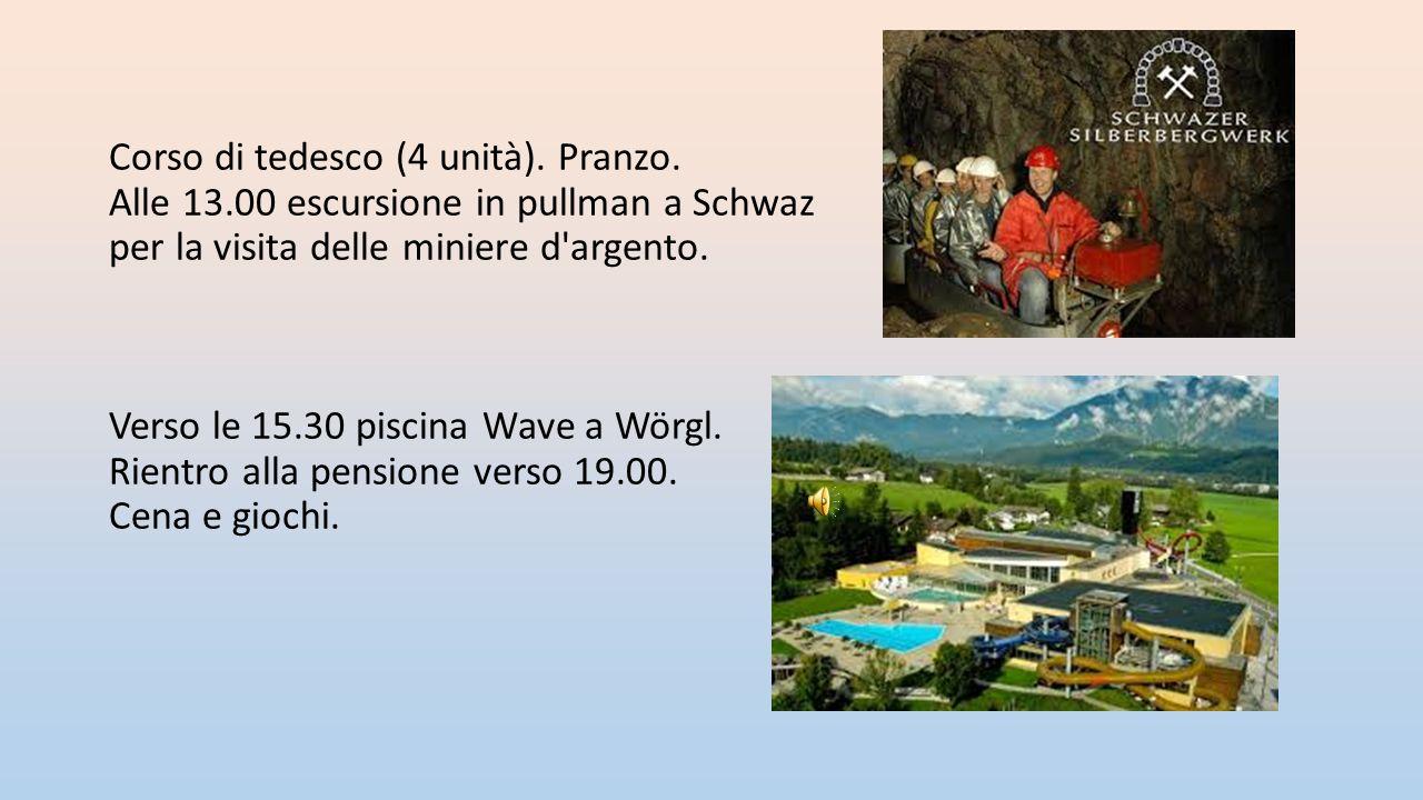 Corso di tedesco (4 unità). Pranzo. Alle 13.00 escursione in pullman a Schwaz per la visita delle miniere d'argento. Verso le 15.30 piscina Wave a Wör