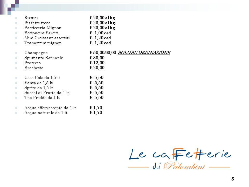 5 Rustici € 23,00 al kg Pizzette rosse€ 23,00 al kg Pasticceria Mignon€ 23,00 al kg Bottoncini Farciti€ 1,00 cad. Mini Croissant assortiti€ 1,20 cad.