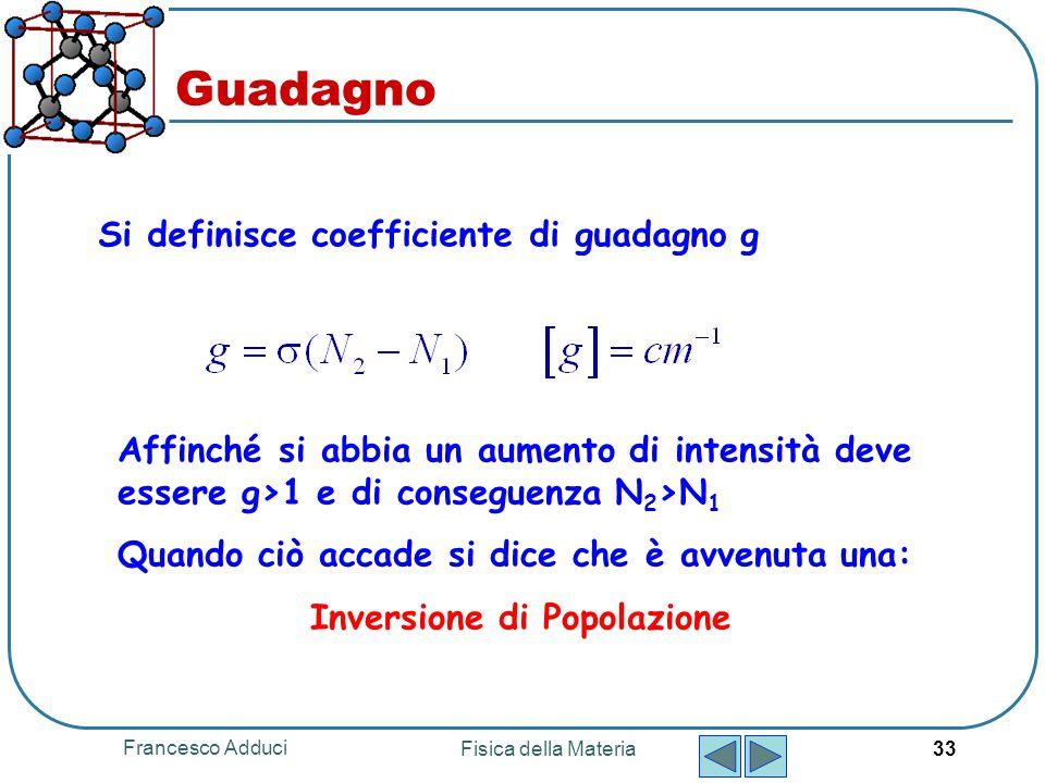 Francesco Adduci Fisica della Materia 33 Guadagno Si definisce coefficiente di guadagno g Affinché si abbia un aumento di intensità deve essere g>1 e