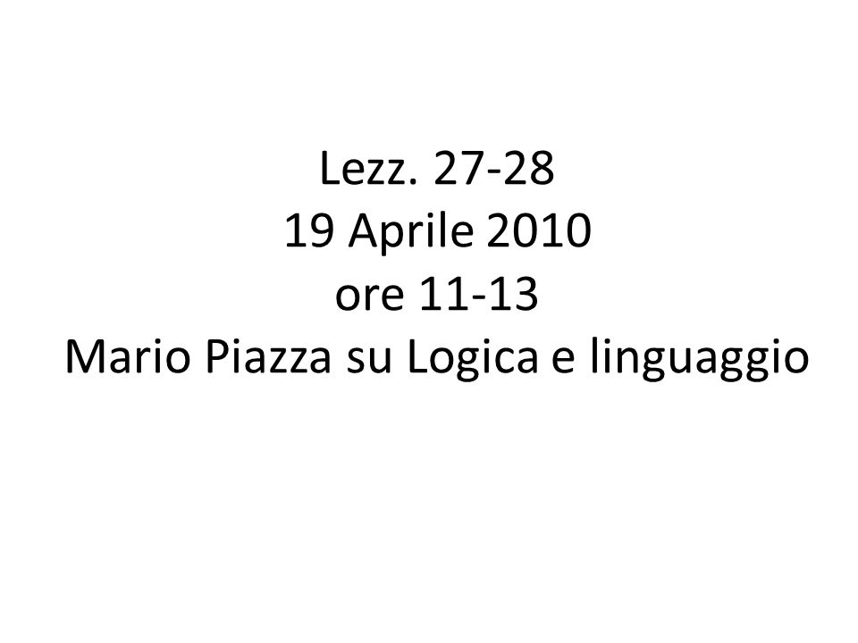 Lezz. 27-28 19 Aprile 2010 ore 11-13 Mario Piazza su Logica e linguaggio