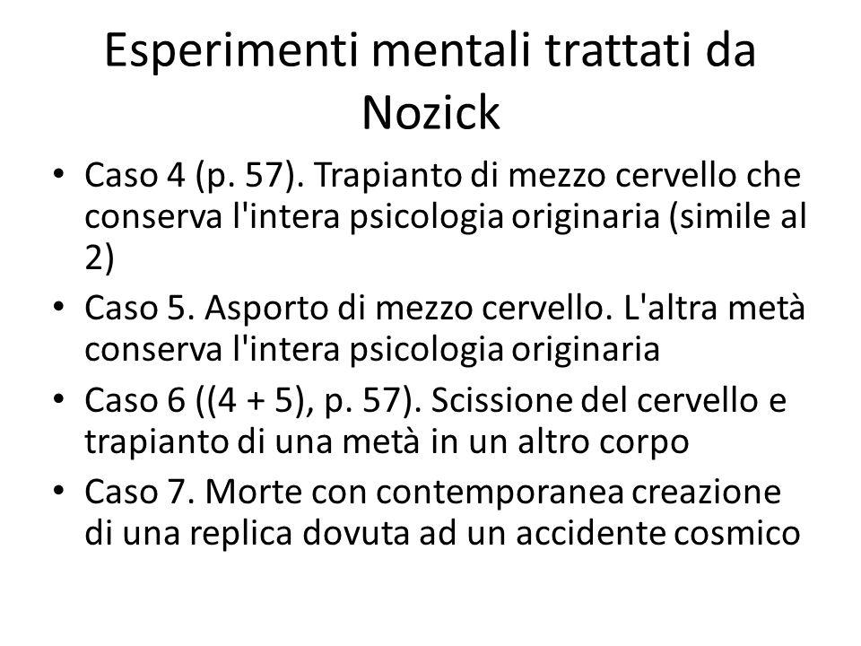 Esperimenti mentali trattati da Nozick Caso 4 (p. 57). Trapianto di mezzo cervello che conserva l'intera psicologia originaria (simile al 2) Caso 5. A
