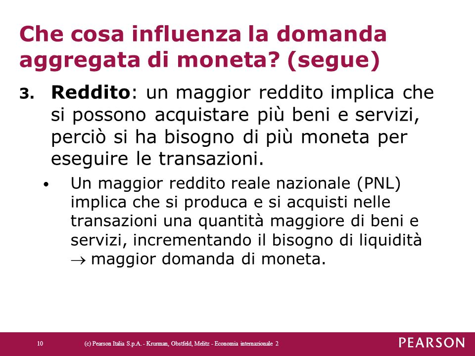 Che cosa influenza la domanda aggregata di moneta? (segue) 3. Reddito: un maggior reddito implica che si possono acquistare più beni e servizi, perciò