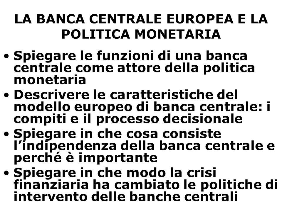 LA BANCA CENTRALE EUROPEA E LA POLITICA MONETARIA Spiegare le funzioni di una banca centrale come attore della politica monetaria Descrivere le caratt