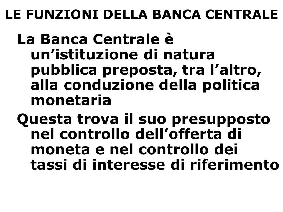 LE FUNZIONI DELLA BANCA CENTRALE In via complementare, le Banche centrali hanno generalmente il compito di gestione delle riserve ufficiali e di intervenire nel mercato dei cambi Strettamente connesso con la politica monetaria e la regolazione dell'offerta di moneta, vi è poi il compito di promuovere la stabilità e l'efficienza del sistema dei pagamenti In alcuni paesi, la BC svolge anche compiti di vigilanza nei confronti delle banche (in Italia ad esempio)