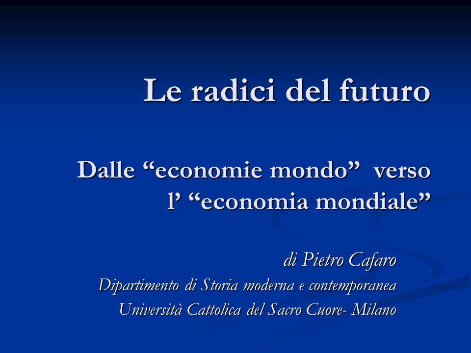 """Le radici del futuro Dalle """"economie mondo"""" verso l' """"economia mondiale"""" di Pietro Cafaro Dipartimento di Storia moderna e contemporanea Università Ca"""
