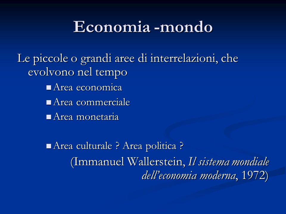 Economia -mondo Le piccole o grandi aree di interrelazioni, che evolvono nel tempo Area economica Area economica Area commerciale Area commerciale Are