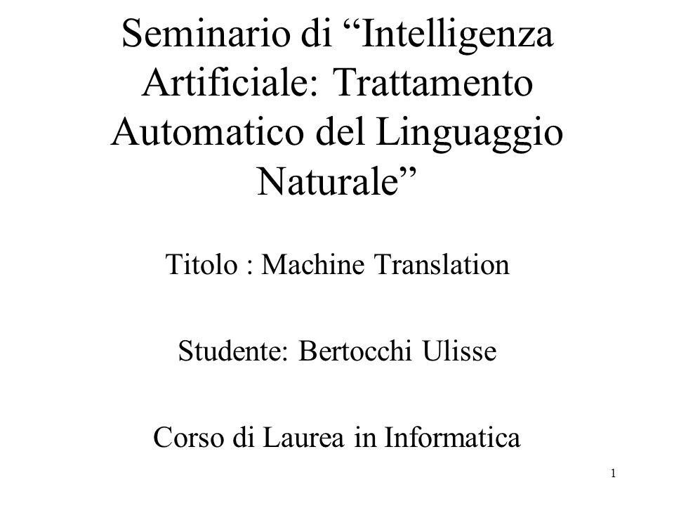 """1 Seminario di """"Intelligenza Artificiale: Trattamento Automatico del Linguaggio Naturale"""" Titolo : Machine Translation Studente: Bertocchi Ulisse Cors"""