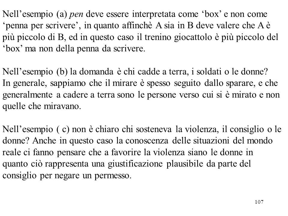 107 Nell'esempio (a) pen deve essere interpretata come 'box' e non come 'penna per scrivere', in quanto affinchè A sia in B deve valere che A è più pi