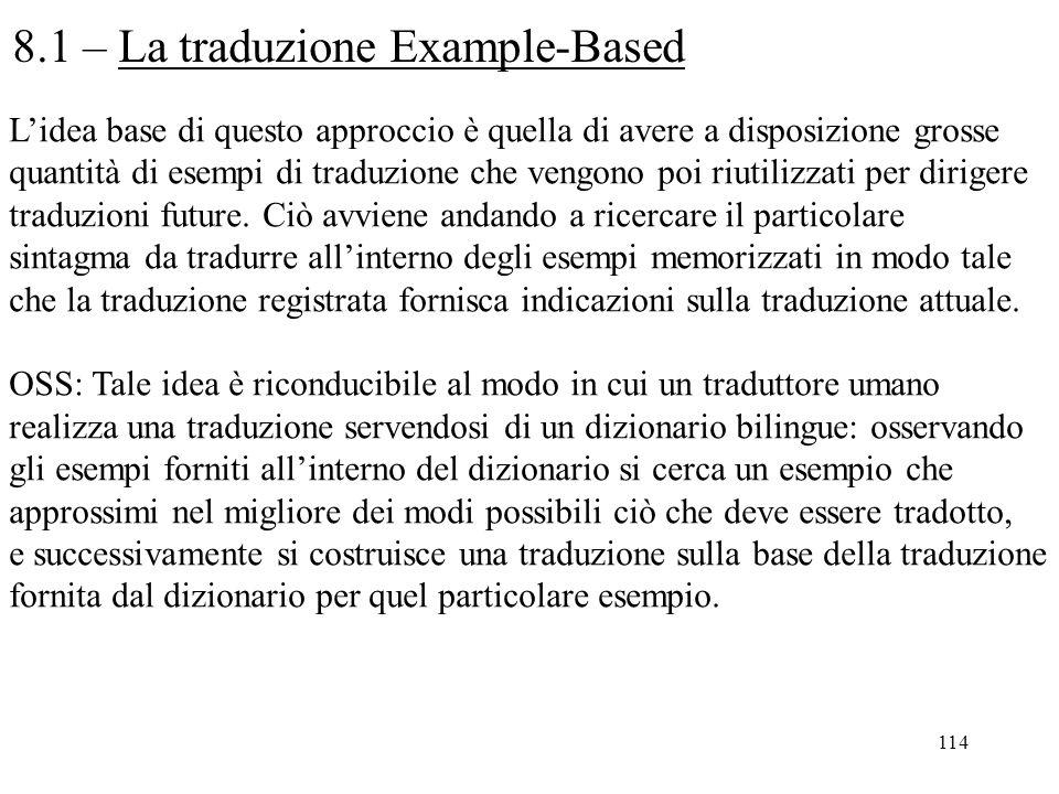 114 8.1 – La traduzione Example-Based L'idea base di questo approccio è quella di avere a disposizione grosse quantità di esempi di traduzione che ven