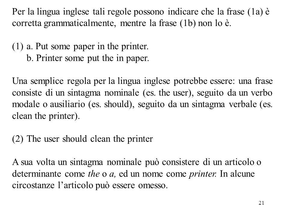 21 Per la lingua inglese tali regole possono indicare che la frase (1a) è corretta grammaticalmente, mentre la frase (1b) non lo è. (1)a. Put some pap