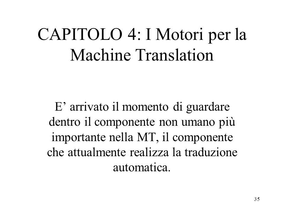 35 CAPITOLO 4: I Motori per la Machine Translation E' arrivato il momento di guardare dentro il componente non umano più importante nella MT, il compo