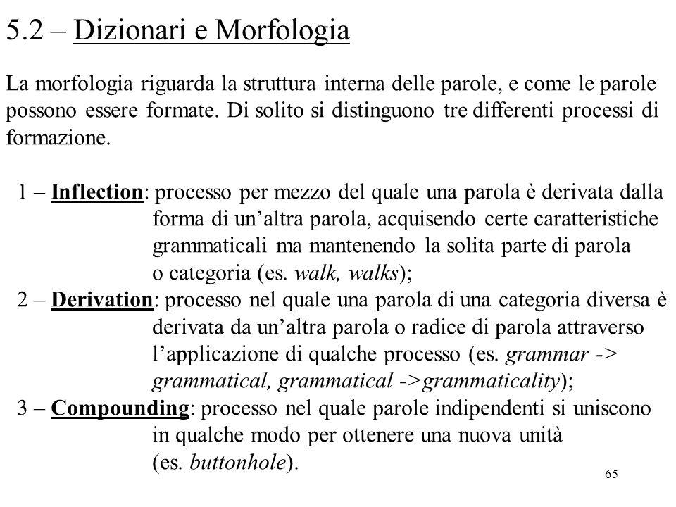 65 5.2 – Dizionari e Morfologia La morfologia riguarda la struttura interna delle parole, e come le parole possono essere formate. Di solito si distin