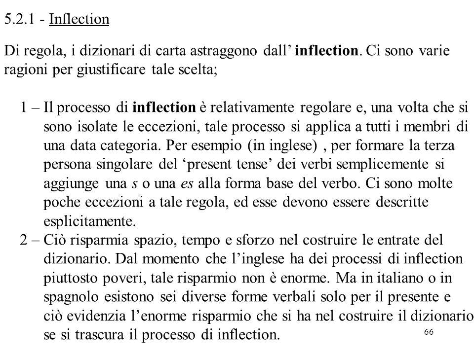 66 5.2.1 - Inflection Di regola, i dizionari di carta astraggono dall' inflection. Ci sono varie ragioni per giustificare tale scelta; 1 – Il processo