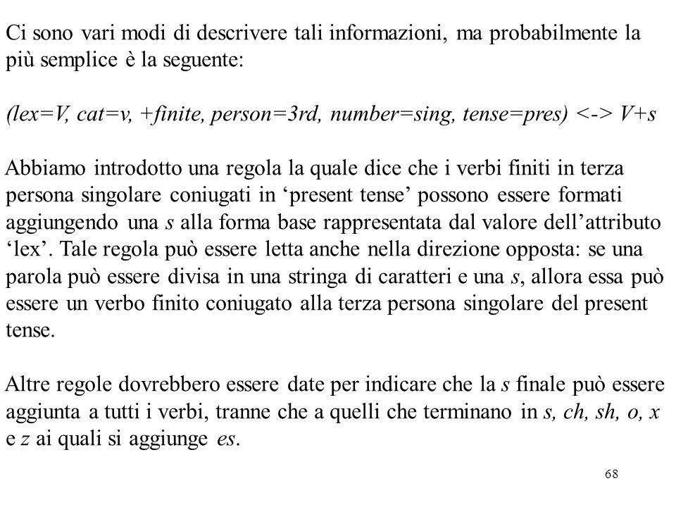 68 Ci sono vari modi di descrivere tali informazioni, ma probabilmente la più semplice è la seguente: (lex=V, cat=v, +finite, person=3rd, number=sing,