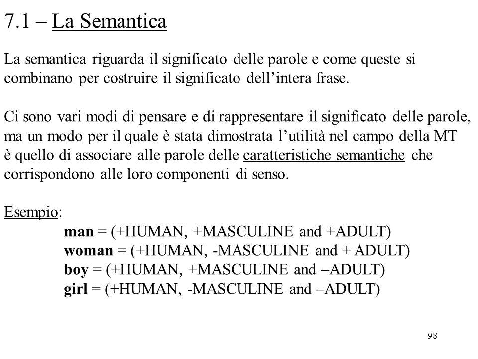 98 7.1 – La Semantica La semantica riguarda il significato delle parole e come queste si combinano per costruire il significato dell'intera frase. Ci