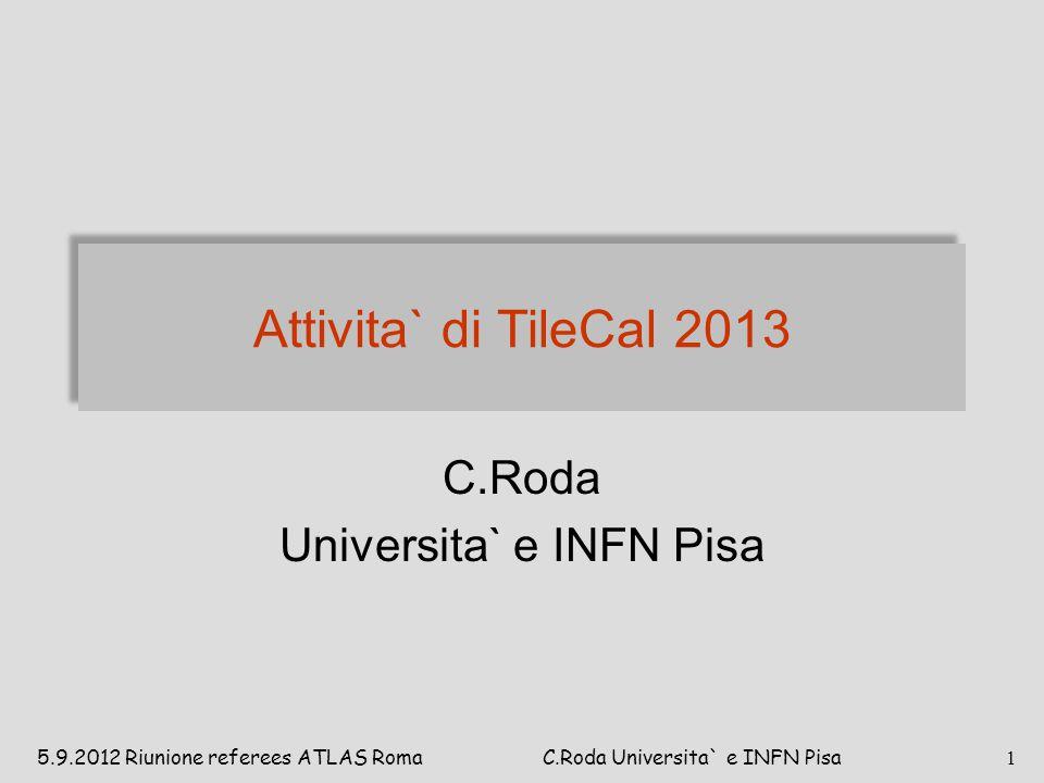 Attivita` di TileCal 2013 C.Roda Universita` e INFN Pisa 5.9.2012 Riunione referees ATLAS Roma 1 C.Roda Universita` e INFN Pisa