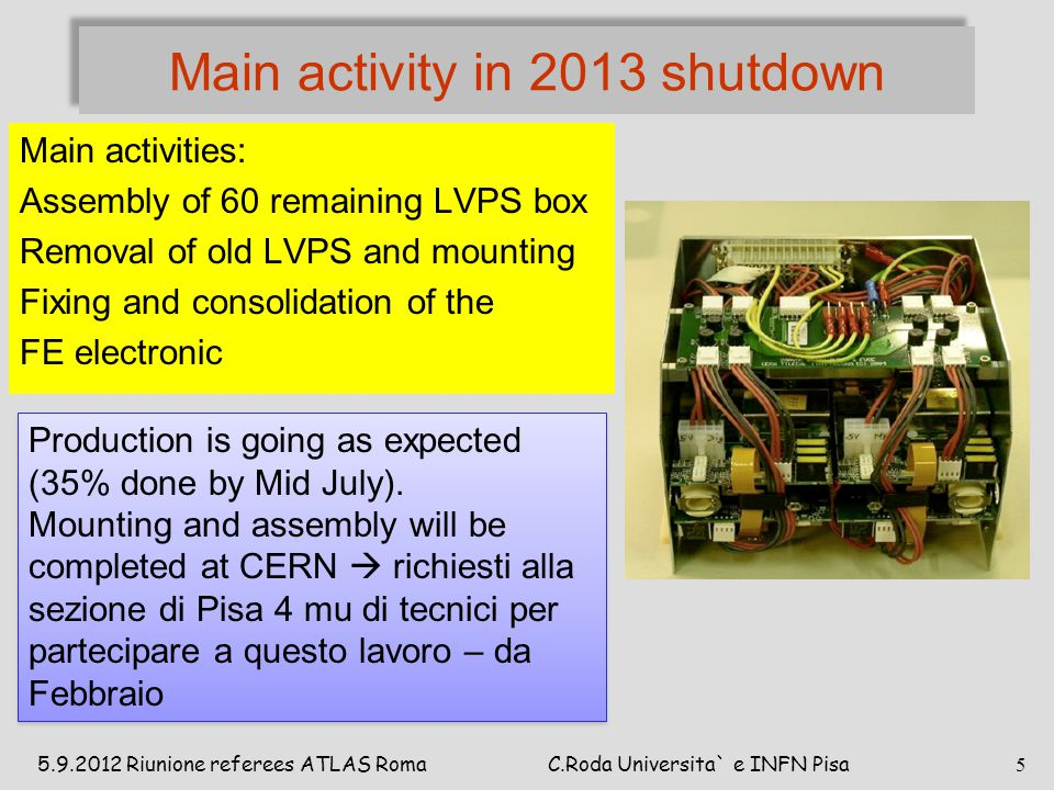 Main activity in 2013 shutdown Main activities: Assembly of 60 remaining LVPS box Removal of old LVPS and mounting Fixing and consolidation of the FE electronic Production is going as expected (35% done by Mid July).