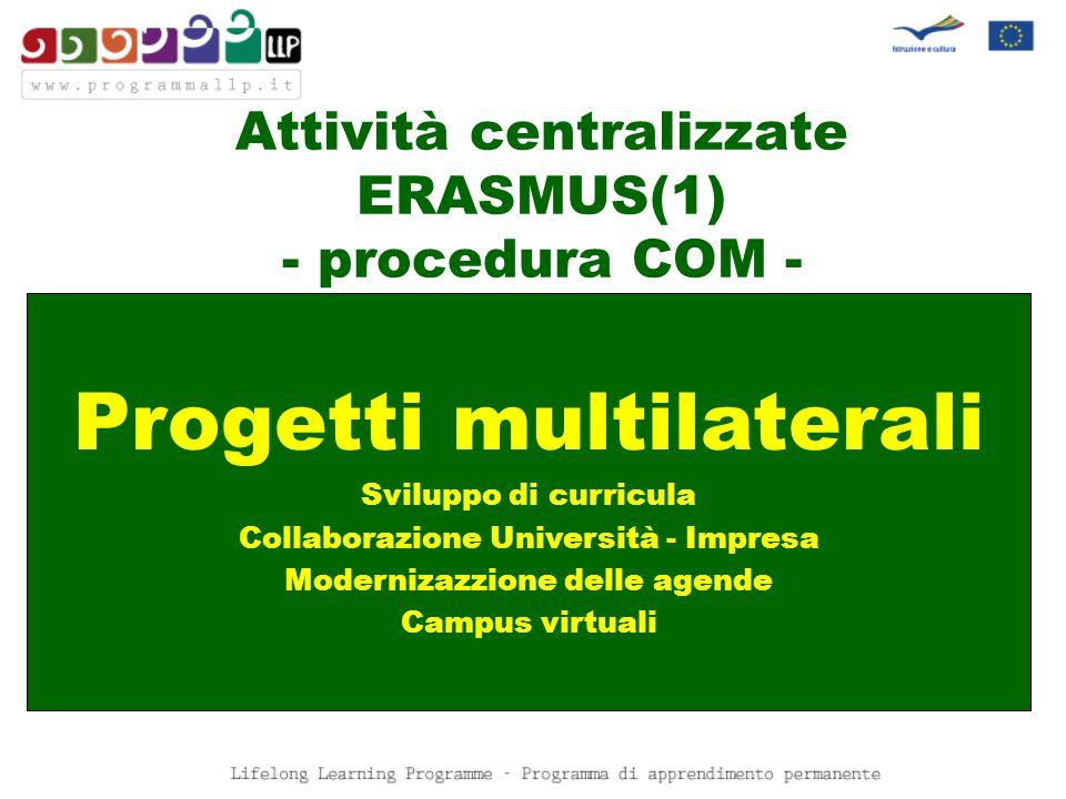 Attività centralizzate ERASMUS(1) - procedura COM - Progetti multilaterali Sviluppo di curricula Collaborazione Università - Impresa Modernizazzione delle agende Campus virtuali