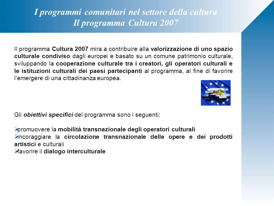 I programmi comunitari nel settore della cultura Il programma Cultura 2007 Il programma Cultura 2007 mira a contribuire alla valorizzazione di uno spa