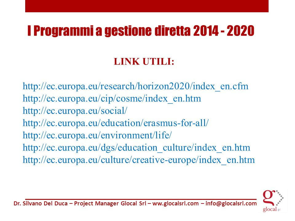 LINK UTILI: http://ec.europa.eu/research/horizon2020/index_en.cfm http://ec.europa.eu/cip/cosme/index_en.htm http://ec.europa.eu/social/ http://ec.europa.eu/education/erasmus-for-all/ http://ec.europa.eu/environment/life/ http://ec.europa.eu/dgs/education_culture/index_en.htm http://ec.europa.eu/culture/creative-europe/index_en.htm Dr.
