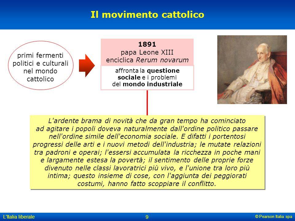 © Pearson Italia spa L'Italia liberale 9 affronta la questione sociale e i problemi del mondo industriale Il movimento cattolico 1891 papa Leone XIII