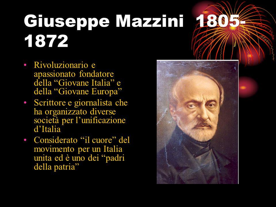 Giuseppe Mazzini 1805- 1872 Rivoluzionario e apassionato fondatore della Giovane Italia e della Giovane Europa Scrittore e giornalista che ha organizzato diverse società per l'unificazione d'Italia Considerato il cuore del movimento per un Italia unita ed è uno dei padri della patria