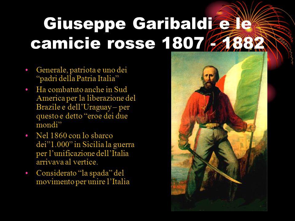 Giuseppe Garibaldi e le camicie rosse 1807 - 1882 Generale, patriota e uno dei padri della Patria Italia Ha combatuto anche in Sud America per la liberazione del Brazile e dell'Uraguay – per questo e detto eroe dei due mondi Nel 1860 con lo sbarco dei 1.000 in Sicilia la guerra per l'unificazione dell'Italia arrivava al vertice.