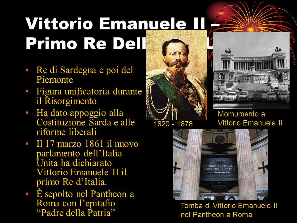 Vittorio Emanuele II – Primo Re Dell'Italia Unita Re di Sardegna e poi del Piemonte Figura unificatoria durante il Risorgimento Ha dato appoggio alla Costituzione Sarda e alle riforme liberali Il 17 marzo 1861 il nuovo parlamento dell'Italia Unita ha dichiarato Vittorio Emanuele II il primo Re d'Italia.