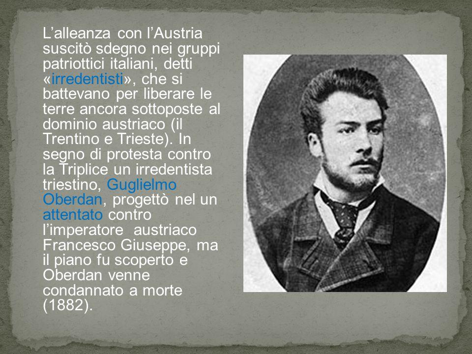 L'alleanza con l'Austria suscitò sdegno nei gruppi patriottici italiani, detti «irredentisti», che si battevano per liberare le terre ancora sottopost