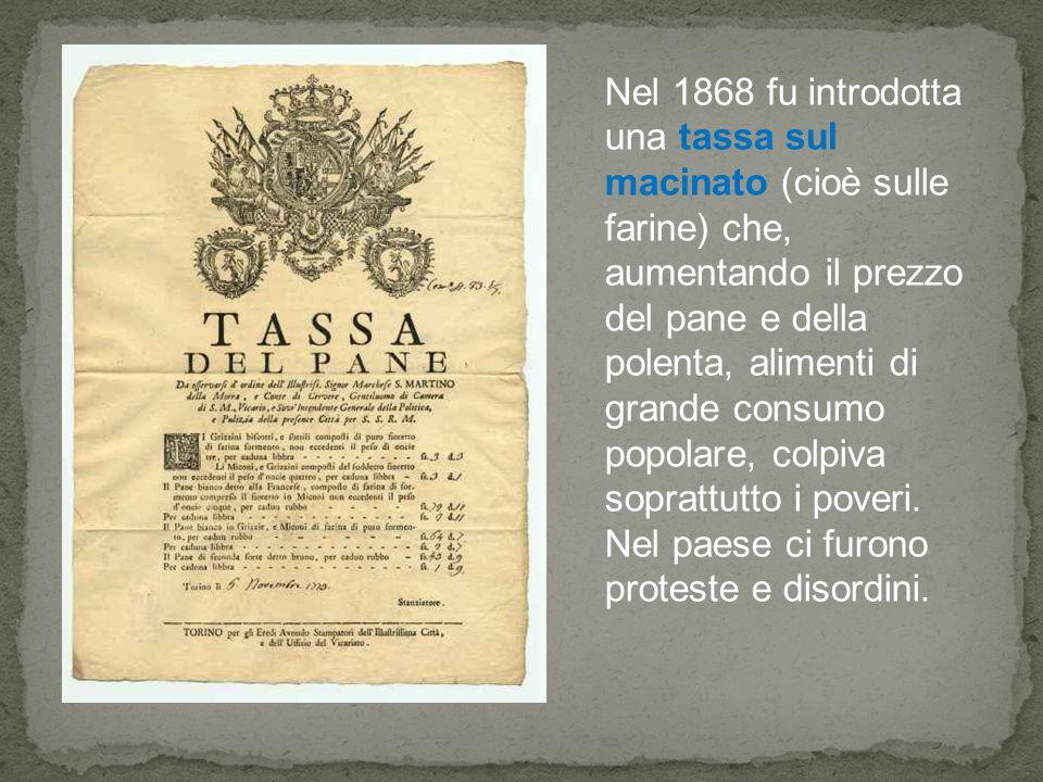 Nel 1868 fu introdotta una tassa sul macinato (cioè sulle farine) che, aumentando il prezzo del pane e della polenta, alimenti di grande consumo popol